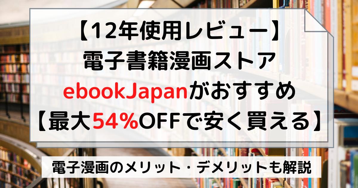 【最大54%OFFで安く買える】電子書籍漫画ストアebookJapanがおすすめ【12年使用レビュー】
