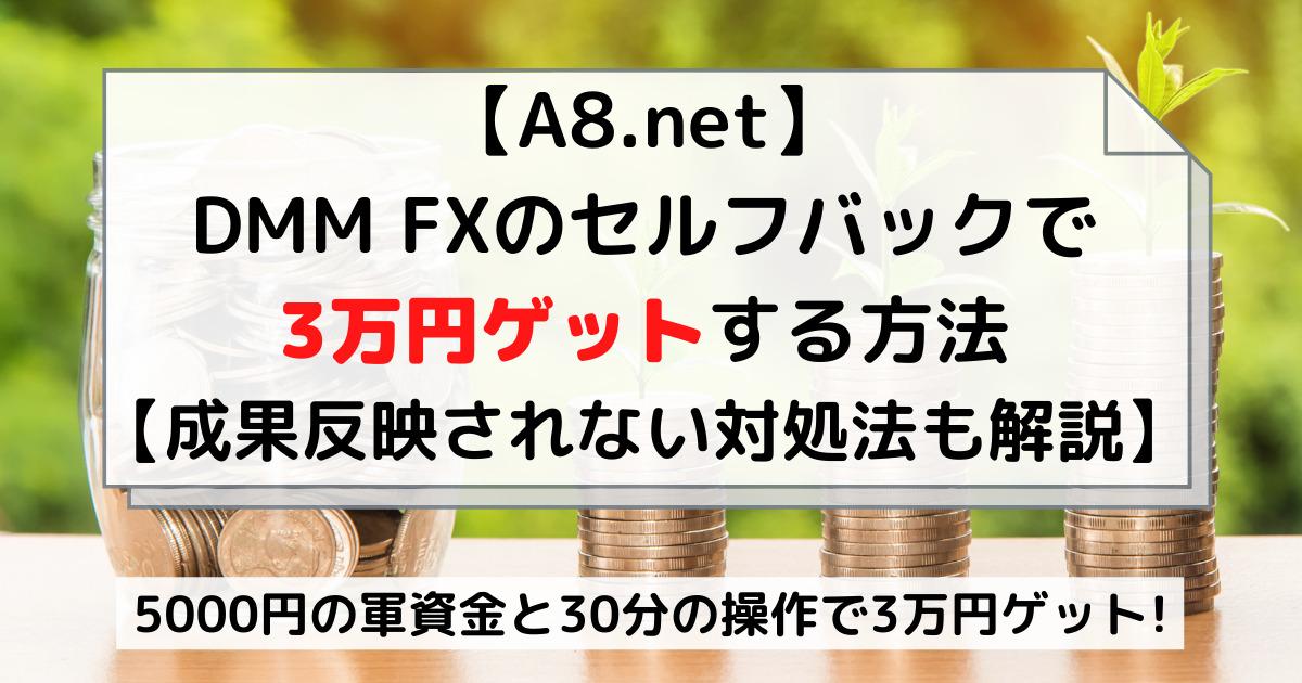 【A8.net】DMM FXのセルフバックで3万円ゲットする方法【成果反映されない対処法も解説】